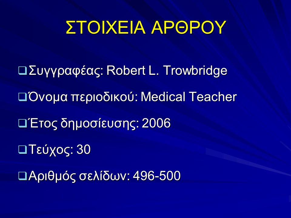 ΣΤΟΙΧΕΙΑ ΑΡΘΡΟΥ  Συγγραφέας: Robert L. Trowbridge  Όνομα περιοδικού: Medical Teacher  Έτος δημοσίευσης: 2006  Τεύχος: 30  Αριθμός σελίδων: 496-50