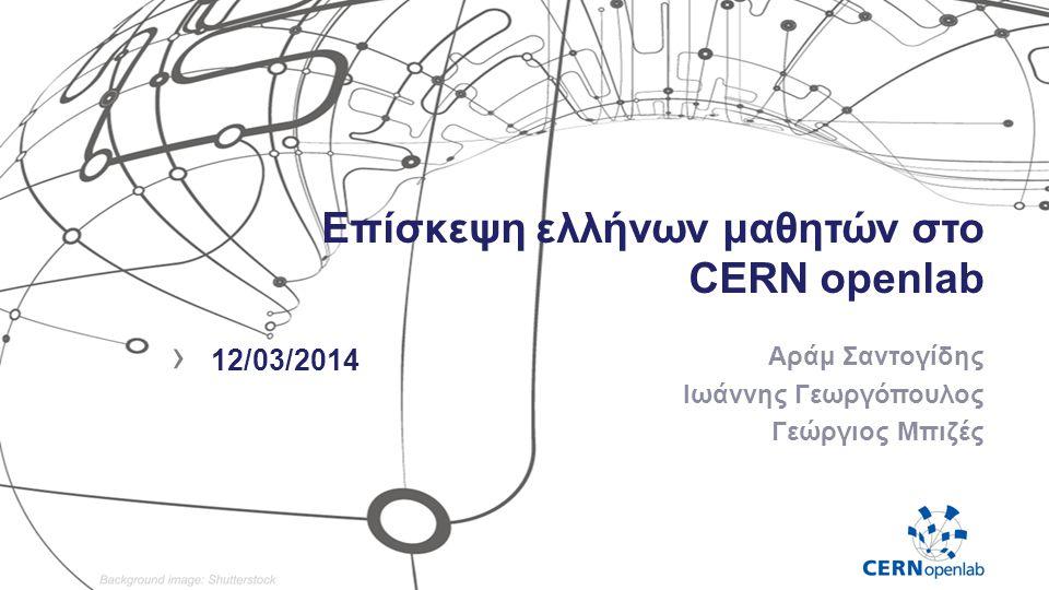 Επίσκεψη ελλήνων μαθητών στο CERN openlab Αράμ Σαντογίδης Ιωάννης Γεωργόπουλος Γεώργιος Μπιζές › 12/03/2014