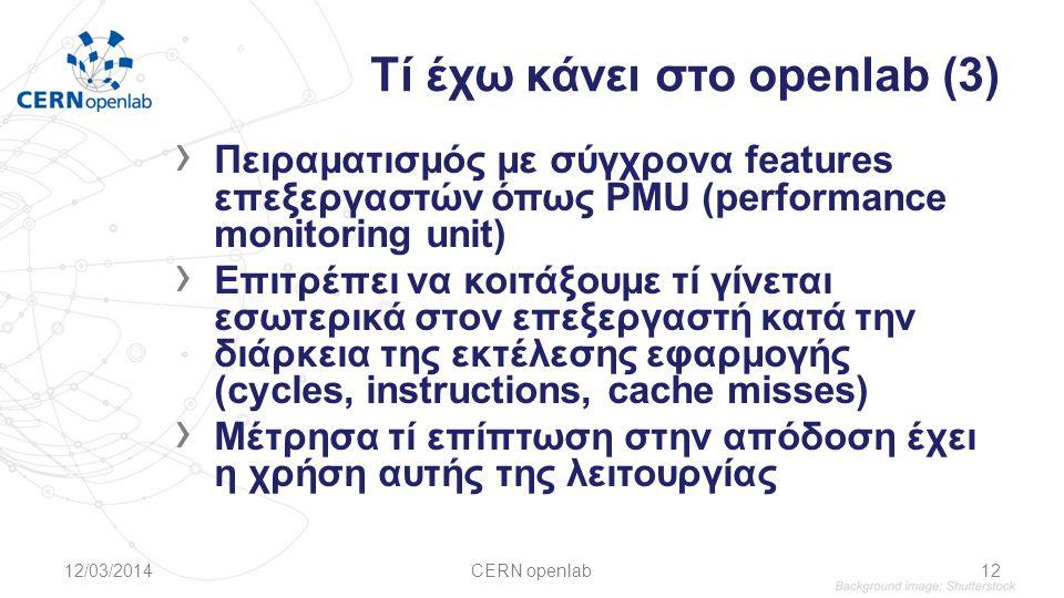 Τί έχω κάνει στο openlab (3) › Πειραματισμός με σύγχρονα features επεξεργαστών όπως PMU (performance monitoring unit) › Επιτρέπει να κοιτάξουμε τί γίνεται εσωτερικά στον επεξεργαστή κατά την διάρκεια της εκτέλεσης εφαρμογής (cycles, instructions, cache misses) › Μέτρησα τί επίπτωση στην απόδοση έχει η χρήση αυτής της λειτουργίας 12/03/2014CERN openlab12