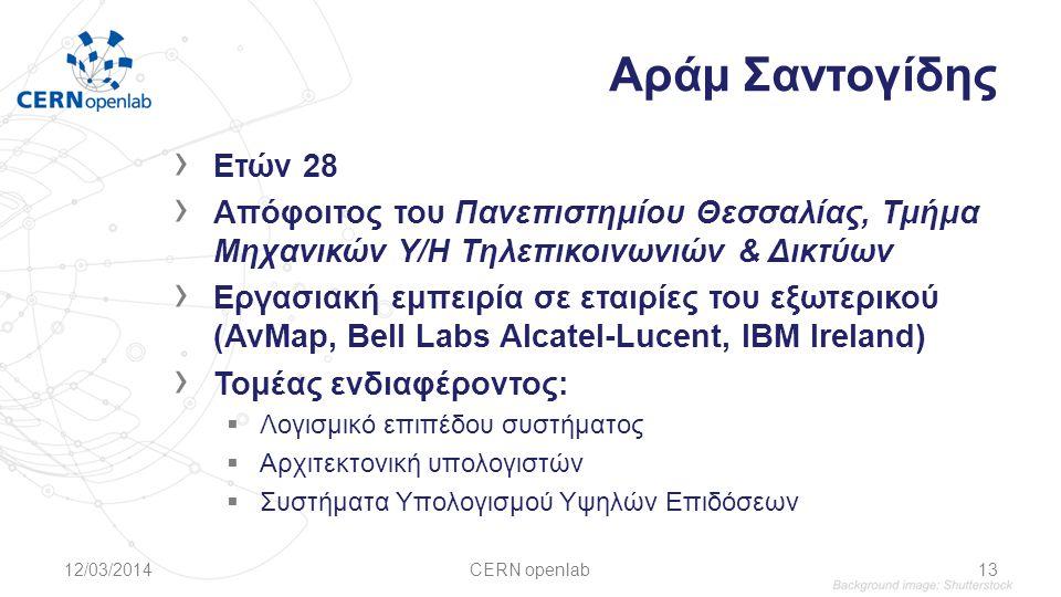 Αράμ Σαντογίδης › Ετών 28 › Απόφοιτος του Πανεπιστημίου Θεσσαλίας, Τμήμα Μηχανικών Υ/Η Τηλεπικοινωνιών & Δικτύων › Εργασιακή εμπειρία σε εταιρίες του εξωτερικού (AvMap, Bell Labs Alcatel-Lucent, ΙΒΜ Ireland) › Τομέας ενδιαφέροντος:  Λογισμικό επιπέδου συστήματος  Αρχιτεκτονική υπολογιστών  Συστήματα Υπολογισμού Υψηλών Επιδόσεων 12/03/2014CERN openlab13