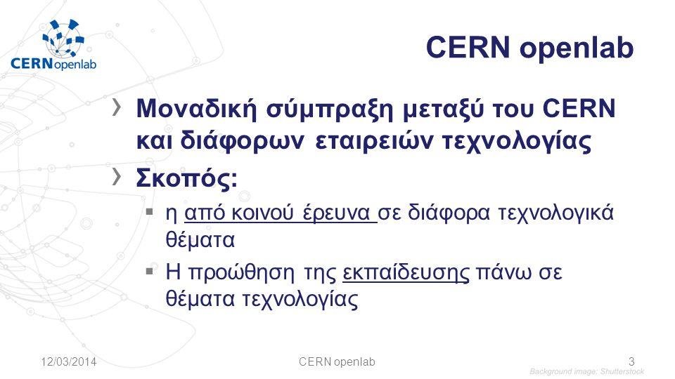 › Μοναδική σύμπραξη μεταξύ του CERN και διάφορων εταιρειών τεχνολογίας › Σκοπός:  η από κοινού έρευνα σε διάφορα τεχνολογικά θέματα  Η προώθηση της εκπαίδευσης πάνω σε θέματα τεχνολογίας 12/03/2014CERN openlab3