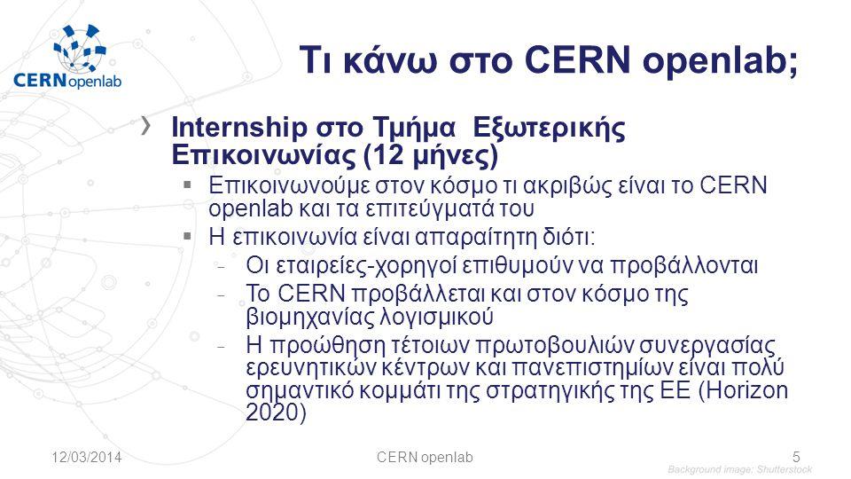 Τι κάνω στο CERN openlab; › Internship στο Τμήμα Εξωτερικής Επικοινωνίας (12 μήνες)  Επικοινωνούμε στον κόσμο τι ακριβώς είναι το CERN openlab και τα επιτεύγματά του  Η επικοινωνία είναι απαραίτητη διότι: ̵ Οι εταιρείες-χορηγοί επιθυμούν να προβάλλονται ̵ Το CERN προβάλλεται και στον κόσμο της βιομηχανίας λογισμικού ̵ Η προώθηση τέτοιων πρωτοβουλιών συνεργασίας ερευνητικών κέντρων και πανεπιστημίων είναι πολύ σημαντικό κομμάτι της στρατηγικής της ΕΕ (Horizon 2020) 12/03/2014CERN openlab5