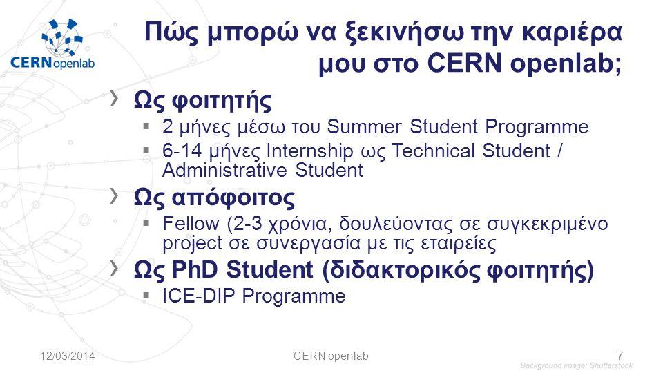 Πώς μπορώ να ξεκινήσω την καριέρα μου στο CERN openlab; › Ως φοιτητής  2 μήνες μέσω του Summer Student Programme  6-14 μήνες Internship ως Technical Student / Administrative Student › Ως απόφοιτος  Fellow (2-3 χρόνια, δουλεύοντας σε συγκεκριμένο project σε συνεργασία με τις εταιρείες › Ως PhD Student (διδακτορικός φοιτητής)  ICE-DIP Programme 12/03/2014CERN openlab7