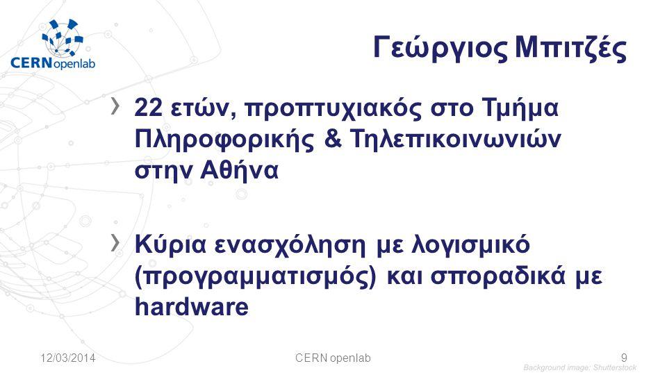 Γεώργιος Μπιτζές › 22 ετών, προπτυχιακός στο Τμήμα Πληροφορικής & Τηλεπικοινωνιών στην Αθήνα › Κύρια ενασχόληση με λογισμικό (προγραμματισμός) και σποραδικά με hardware 12/03/2014CERN openlab9