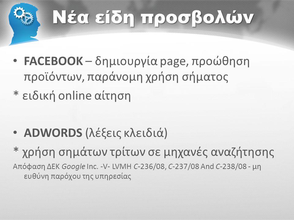 Νέα είδη προσβολών • FACEBOOK – δημιουργία page, προώθηση προϊόντων, παράνομη χρήση σήματος * ειδική online αίτηση • ADWORDS (λέξεις κλειδιά) * χρήση σημάτων τρίτων σε μηχανές αναζήτησης Απόφαση ΔΕΚ Google Inc.