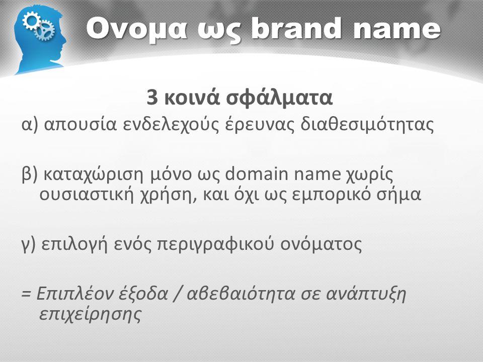 Ονομα ως brand name 3 κοινά σφάλματα α) απουσία ενδελεχούς έρευνας διαθεσιμότητας β) καταχώριση μόνο ως domain name χωρίς ουσιαστική χρήση, και όχι ως εμπορικό σήμα γ) επιλογή ενός περιγραφικού ονόματος = Επιπλέον έξοδα / αβεβαιότητα σε ανάπτυξη επιχείρησης