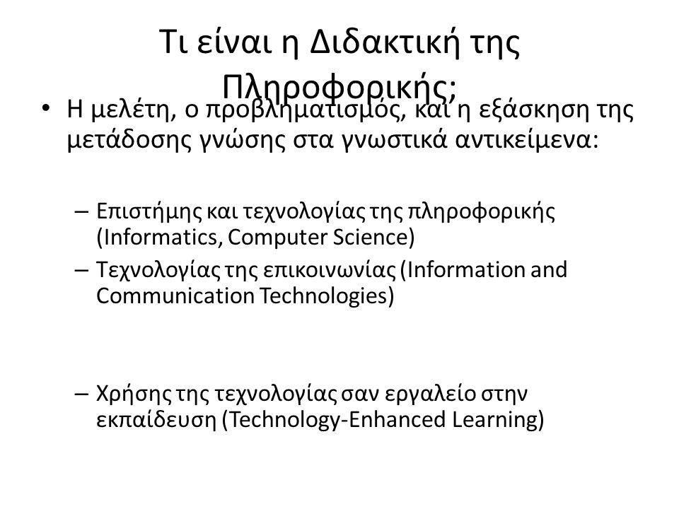 Τι Επηρεάζει τη Διδακτική της Πληροφορικής; • Η διαρκής εξέλιξη της τεχνολογίας • Η εξέλιξη των παιδαγωγικών μεθόδων • Οι ευρύτερες πολιτισμικές, κοινωνικές, και οικονομικές ανάγκες – Η μάθηση πρέπει να εξελιχθεί με βάση της ανάγκες μιας κοινωνίας που εξελίσσεται επίσης