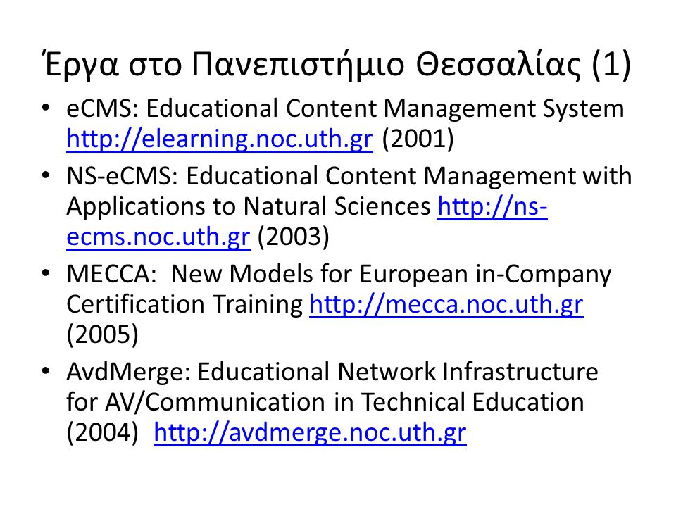 Έργα στο Πανεπιστήμιο Θεσσαλίας (1) • eCMS: Educational Content Management System   (2001)   • NS-eCMS: Educational Content Management with Applications to Natural Sciences   ecms.noc.uth.gr (2003)  ecms.noc.uth.gr • MECCA: New Models for European in-Company Certification Training   (2005)  • AvdMerge: Educational Network Infrastructure for AV/Communication in Technical Education (2004)