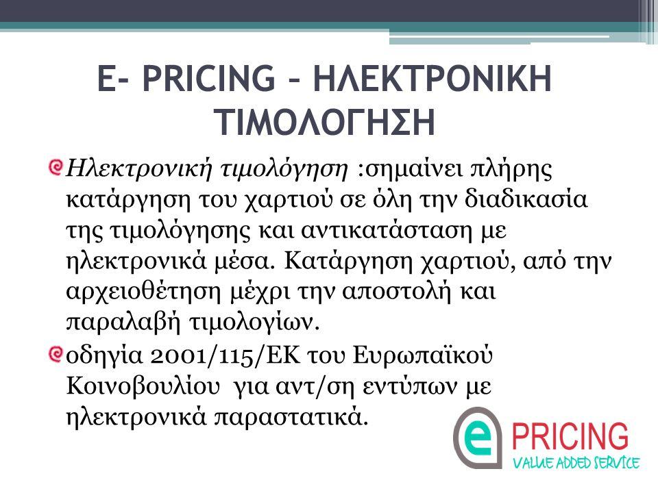Ε- PRICING – ΗΛΕΚΤΡΟΝΙΚΗ ΤΙΜΟΛΟΓΗΣΗ Ηλεκτρονική τιμολόγηση :σημαίνει πλήρης κατάργηση του χαρτιού σε όλη την διαδικασία της τιμολόγησης και αντικατάστ