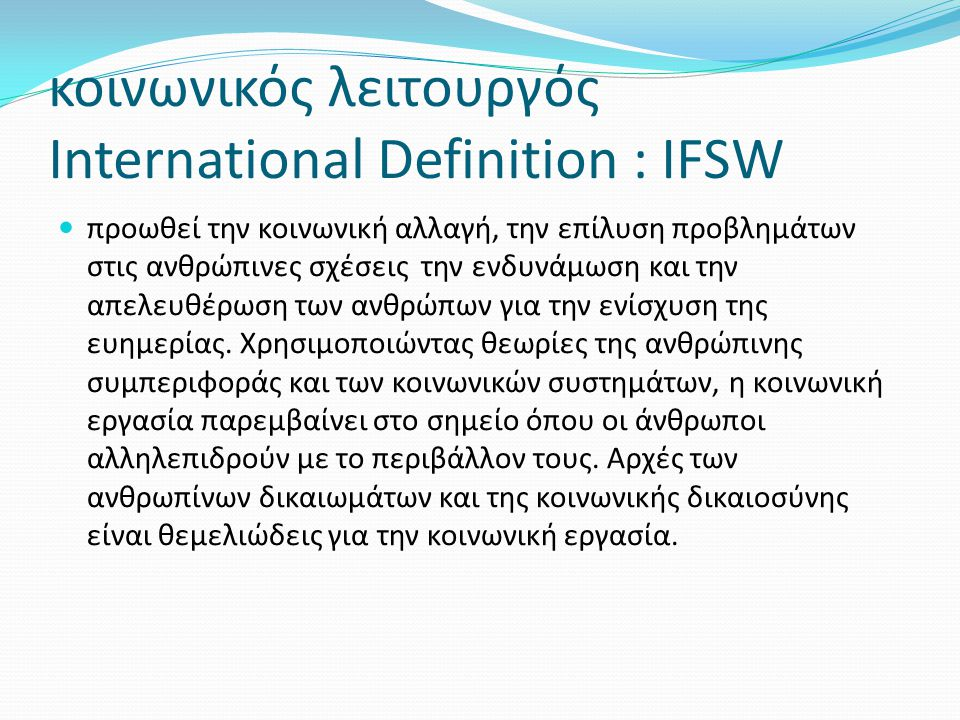 κοινωνικός λειτουργός International Definition : IFSW  προωθεί την κοινωνική αλλαγή, την επίλυση προβλημάτων στις ανθρώπινες σχέσεις την ενδυνάμωση κ