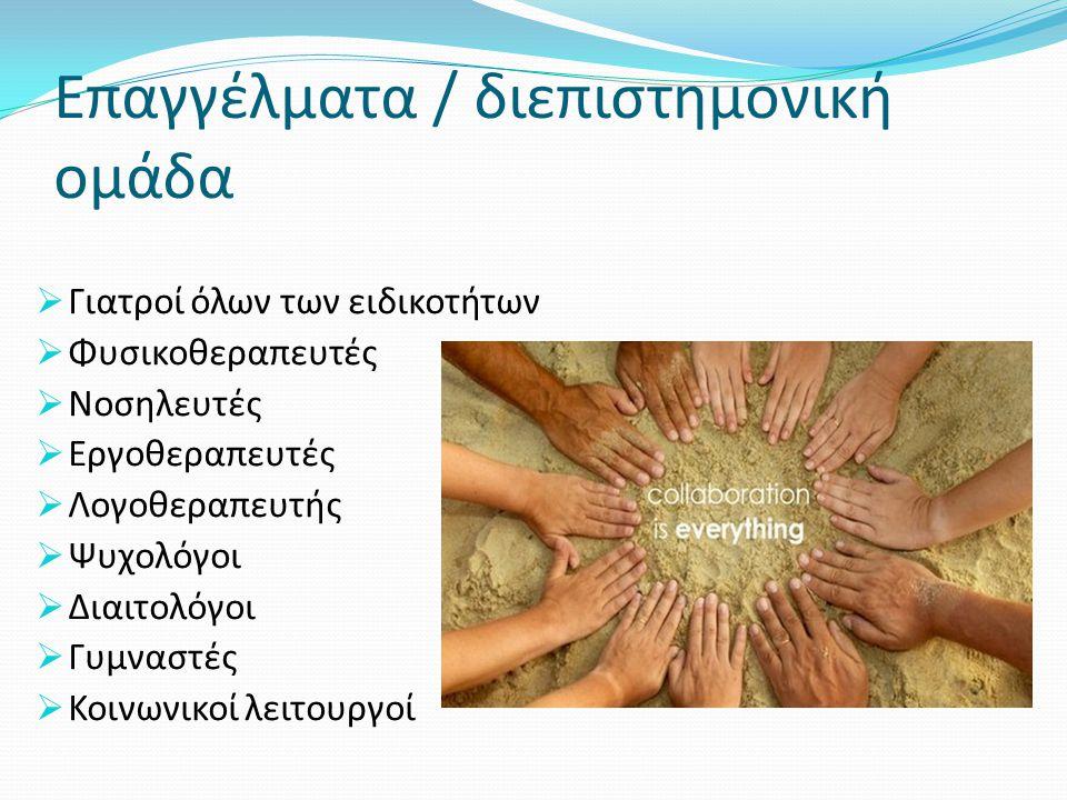 Επαγγέλματα / διεπιστημονική ομάδα  Γιατροί όλων των ειδικοτήτων  Φυσικοθεραπευτές  Νοσηλευτές  Εργοθεραπευτές  Λογοθεραπευτής  Ψυχολόγοι  Διαι