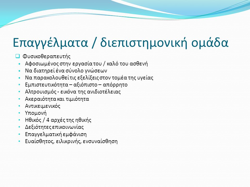 Επαγγέλματα / διεπιστημονική ομάδα  Φυσικοθεραπευτής • Αφοσιωμένος στην εργασία του / καλό του ασθενή • Να διατηρεί ένα σύνολο γνώσεων • Να παρακολου