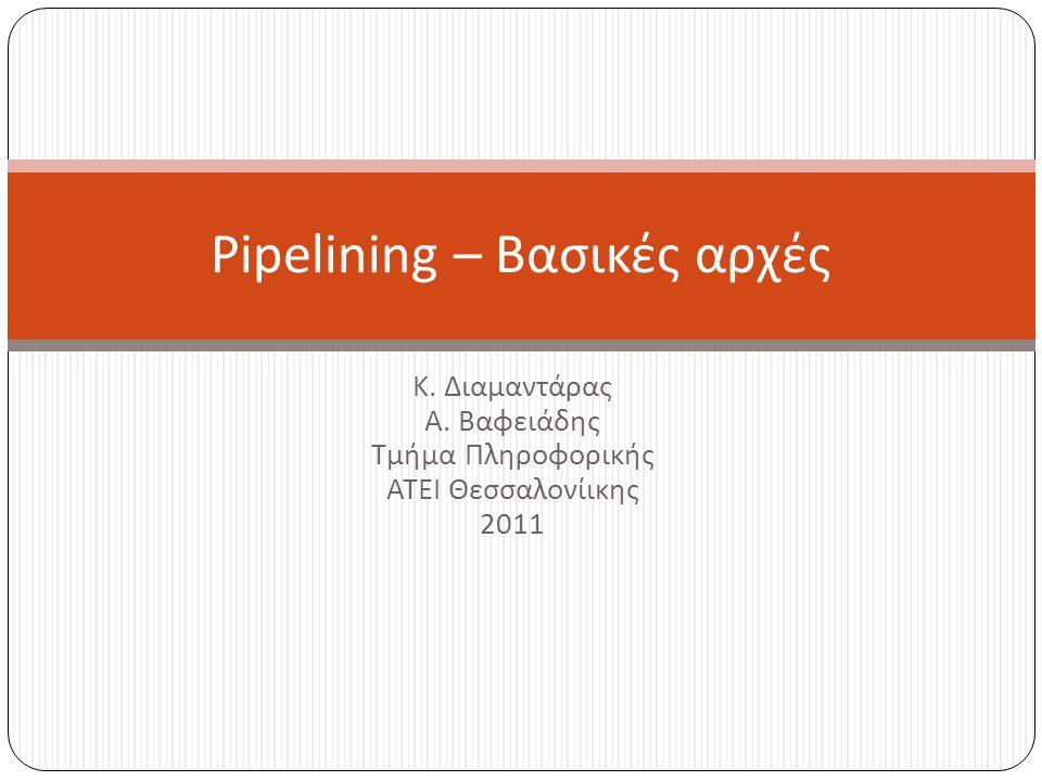 Κ. Διαμαντάρας Α. Βαφειάδης Τμήμα Πληροφορικής ΑΤΕΙ Θεσσαλονίικης 2011 Pipelining – Βασικές αρχές