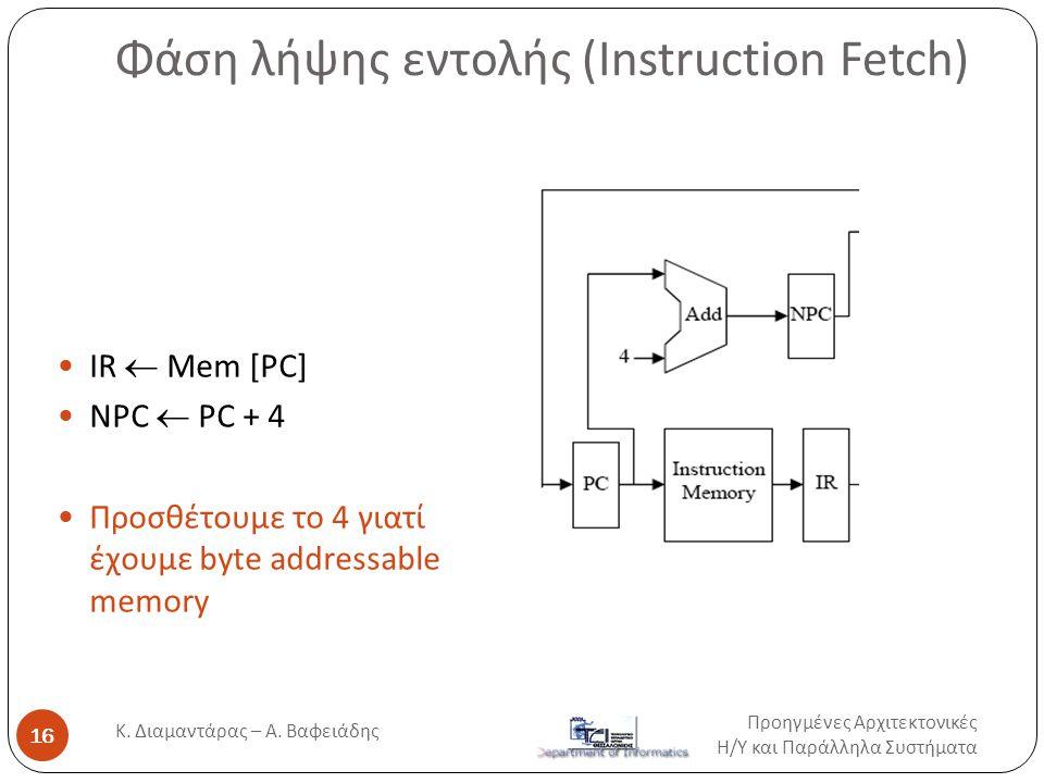 Φάση λήψης εντολής (Instruction Fetch)  IR  Mem [PC]  NPC  PC + 4  Προσθέτουμε το 4 γιατί έχουμε byte addressable memory Προηγμένες Αρχιτεκτονικέ