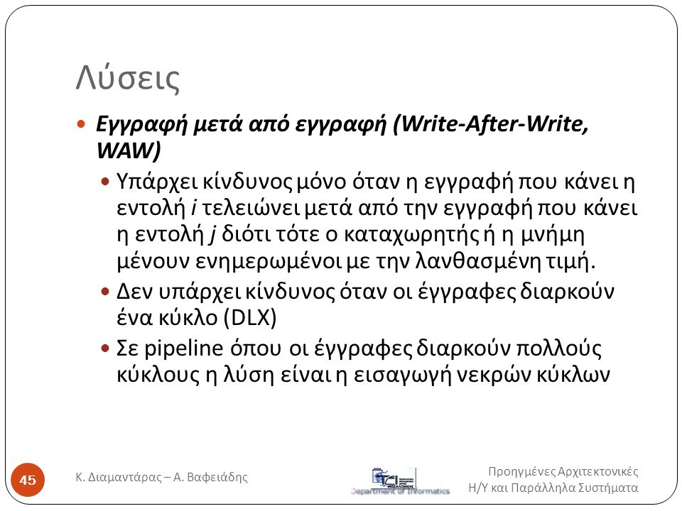 Λύσεις Προηγμένες Αρχιτεκτονικές Η / Υ και Παράλληλα Συστήματα Κ. Διαμαντάρας – Α. Βαφειάδης 45  Εγγραφή μετά από εγγραφή (Write-After-Write, WAW) 