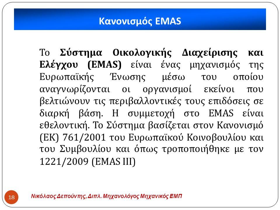 Κανονισμός EMAS Νικόλαος Δεπούντης, Διπλ. Μηχανολόγος Μηχανικός ΕΜΠ 18 Το Σύστημα Οικολογικής Διαχείρισης και Ελέγχου (EMAS) είναι ένας μηχανισμός της