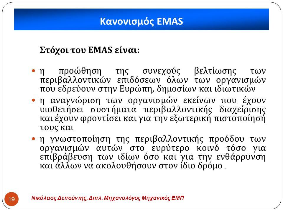 Κανονισμός EMAS Νικόλαος Δεπούντης, Διπλ. Μηχανολόγος Μηχανικός ΕΜΠ 19 Στόχοι του EMAS είναι :  η προώθηση της συνεχούς βελτίωσης των περιβαλλοντικών