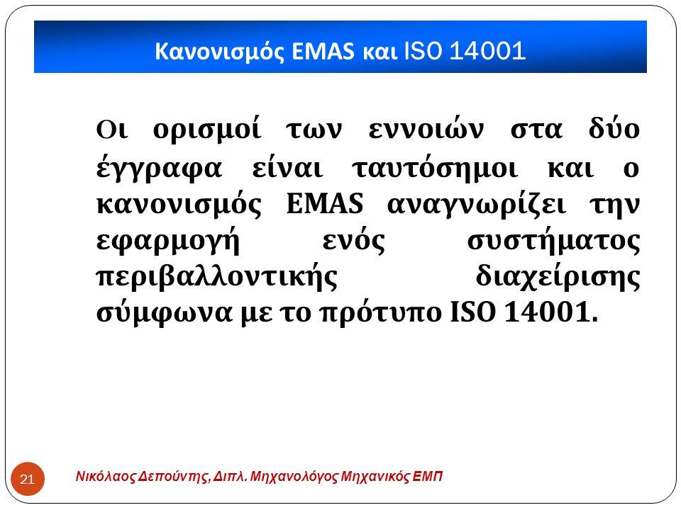 Κανονισμός EMAS και ISO 14001 Νικόλαος Δεπούντης, Διπλ. Μηχανολόγος Μηχανικός ΕΜΠ 21 O ι ορισμοί των εννοιών στα δύο έγγραφα είναι ταυτόσημοι και ο κα