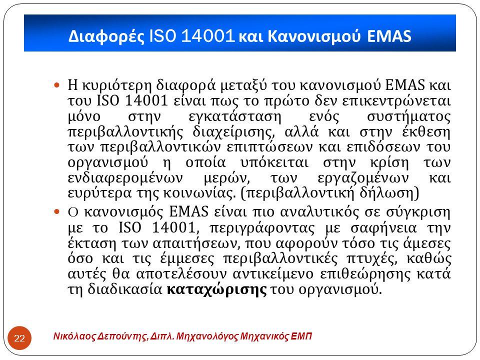 Διαφορές ISO 14001 και Κανονισμού EMAS Νικόλαος Δεπούντης, Διπλ. Μηχανολόγος Μηχανικός ΕΜΠ 22  Η κυριότερη διαφορά μεταξύ του κανονισμού EMAS και του