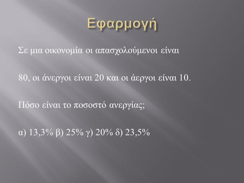 Σε μια οικονομία οι απασχολούμενοι είναι 80, οι άνεργοι είναι 20 και οι άεργοι είναι 10. Πόσο είναι το ποσοστό ανεργίας ; α ) 13,3% β ) 25% γ ) 20% δ
