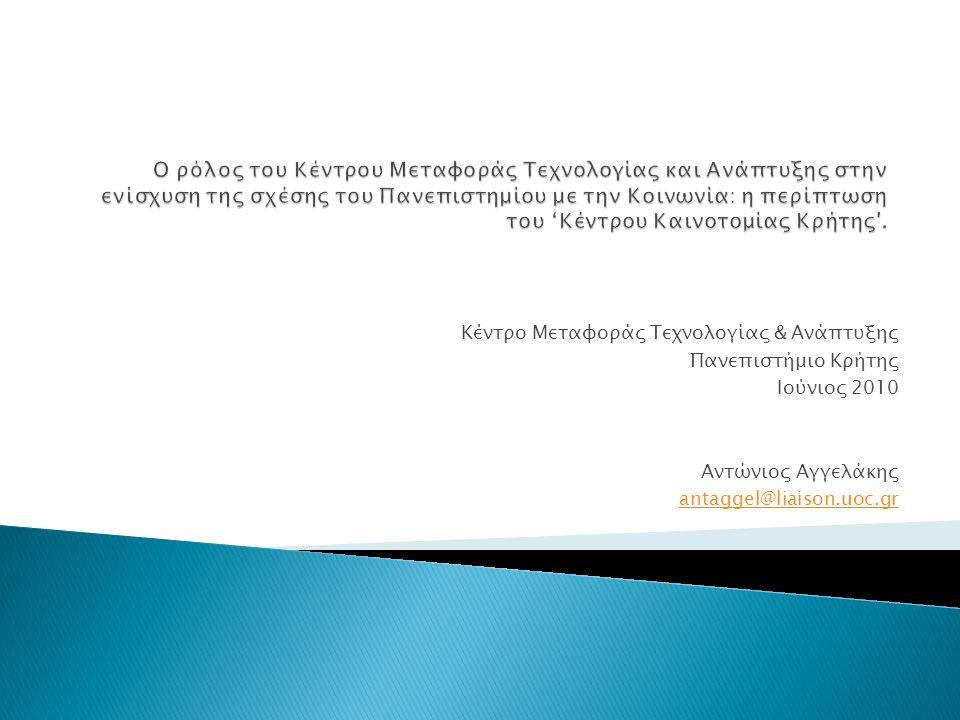 Κέντρο Μεταφοράς Τεχνολογίας & Ανάπτυξης Πανεπιστήμιο Κρήτης Ιούνιος 2010 Αντώνιος Αγγελάκης antaggel@liaison.uoc.gr