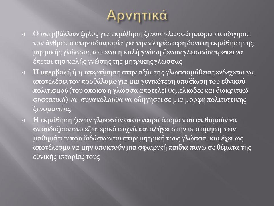  Αρνητικα Αλλοίωση των εννοιών « παράδοση », « πατρίδα », « ελληνισμός », « ελληνικότητα », λόγω του ότι η γλωσσομάθεια συμβάλλει στη δουλική μίμηση της κουλτούρας των άλλων λαών.