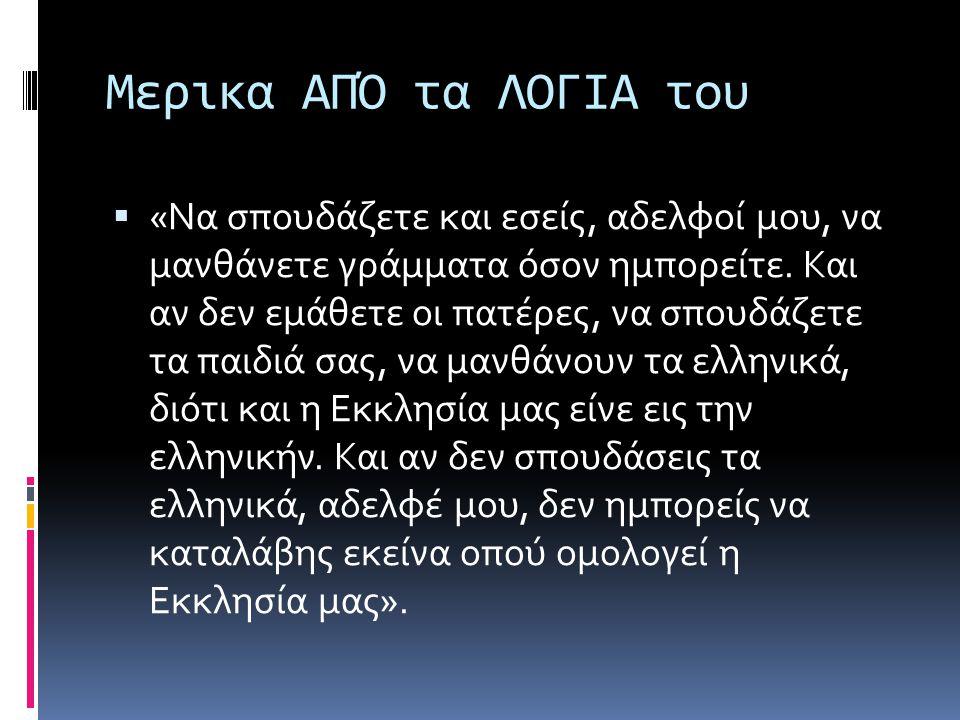 Μερικα ΑΠΌ τα ΛΟΓΙΑ του  «Να σπουδάζετε και εσείς, αδελφοί μου, να μανθάνετε γράμματα όσον ημπορείτε. Και αν δεν εμάθετε οι πατέρες, να σπουδάζετε τα