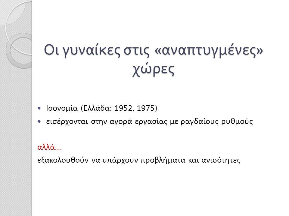 Οι γυναίκες στις « αναπτυγμένες » χώρες  Ισονομία (Ελλάδα: 1952, 1975)  εισέρχονται στην αγορά εργασίας με ραγδαίους ρυθμούς αλλά... εξακολουθούν να