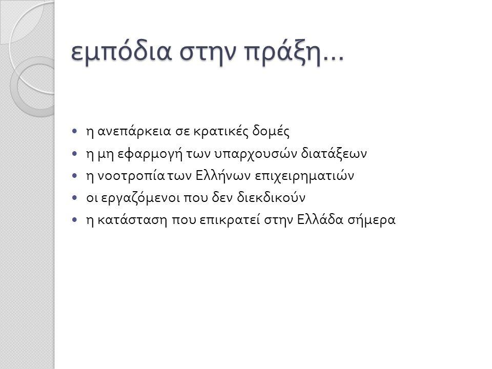εμπόδια στην πράξη …  η ανεπάρκεια σε κρατικές δομές  η μη εφαρμογή των υπαρχουσών διατάξεων  η νοοτροπία των Ελλήνων επιχειρηματιών  οι εργαζόμεν