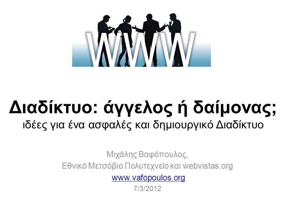 Διαδίκτυο: άγγελος ή δαίμονας; ιδέες για ένα ασφαλές και δημιουργικό Διαδίκτυο Μιχάλης Βαφόπουλος, Εθνικό Μετσόβιο Πολυτεχνείο και webvistas.org www.vafopoulos.org 7/3/2012