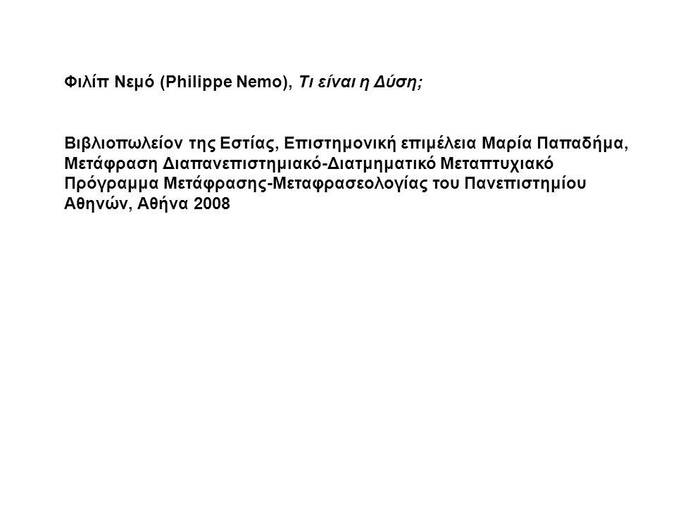 Φιλίπ Νεμό (Philippe Nemo), Τι είναι η Δύση; Βιβλιοπωλείον της Εστίας, Επιστημονική επιμέλεια Μαρία Παπαδήμα, Μετάφραση Διαπανεπιστημιακό-Διατμηματικό Μεταπτυχιακό Πρόγραμμα Μετάφρασης-Μεταφρασεολογίας του Πανεπιστημίου Αθηνών, Αθήνα 2008