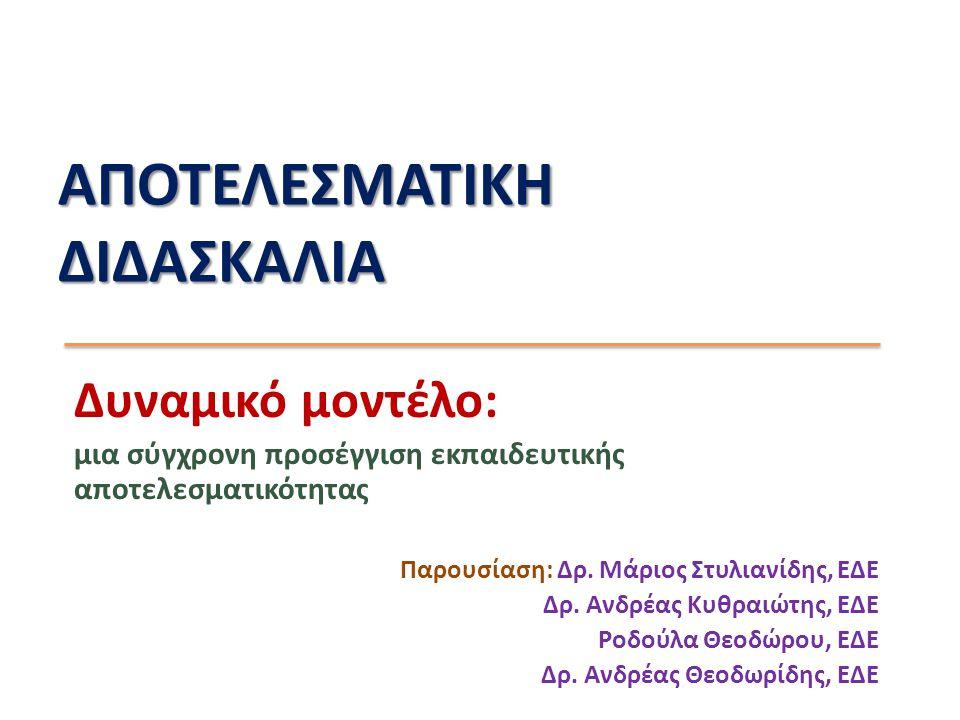 ΑΠΟΤΕΛΕΣΜΑΤΙΚΗ ΔΙΔΑΣΚΑΛΙΑ Δυναμικό μοντέλο: μια σύγχρονη προσέγγιση εκπαιδευτικής αποτελεσματικότητας Παρουσίαση: Δρ. Μάριος Στυλιανίδης, ΕΔΕ Δρ. Ανδρ