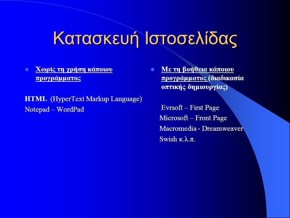 Κατασκευή Ιστοσελίδας  Χωρίς τη χρήση κάποιου προγράμματος HTML (HyperText Markup Language) Notepad – WordPad  Με τη βοήθεια κάποιου προγράμματος (διαδικασία οπτικής δημιουργίας) Evrsoft – First Page Microsoft – Front Page Macromedia - Dreamweaver Swish κ.λ.π.