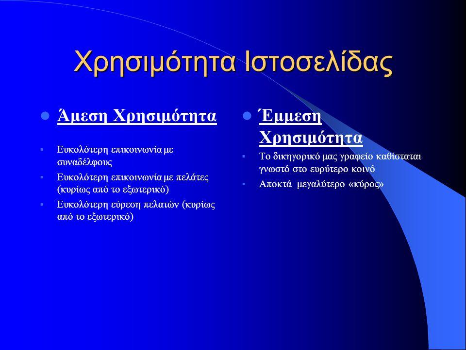 Χρησιμότητα Ιστοσελίδας  Άμεση Χρησιμότητα  Ευκολότερη επικοινωνία με συναδέλφους  Ευκολότερη επικοινωνία με πελάτες (κυρίως από το εξωτερικό)  Ευκολότερη εύρεση πελατών (κυρίως από το εξωτερικό)  Έμμεση Χρησιμότητα  Το δικηγορικό μας γραφείο καθίσταται γνωστό στο ευρύτερο κοινό  Αποκτά μεγαλύτερο «κύρος»