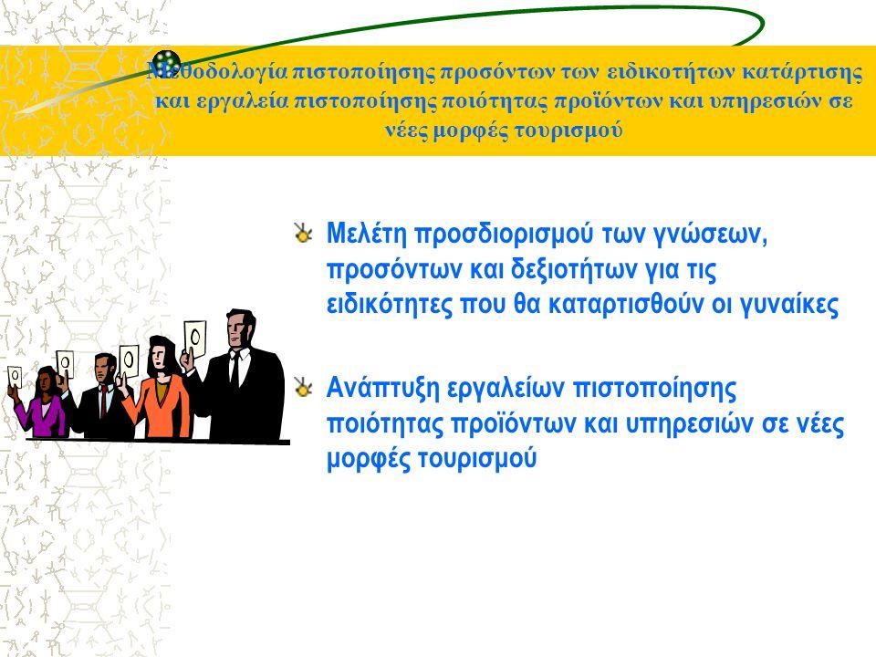 Μεθοδολογία πιστοποίησης προσόντων των ειδικοτήτων κατάρτισης και εργαλεία πιστοποίησης ποιότητας προϊόντων και υπηρεσιών σε νέες μορφές τουρισμού Μελέτη προσδιορισμού των γνώσεων, προσόντων και δεξιοτήτων για τις ειδικότητες που θα καταρτισθούν οι γυναίκες Ανάπτυξη εργαλείων πιστοποίησης ποιότητας προϊόντων και υπηρεσιών σε νέες μορφές τουρισμού
