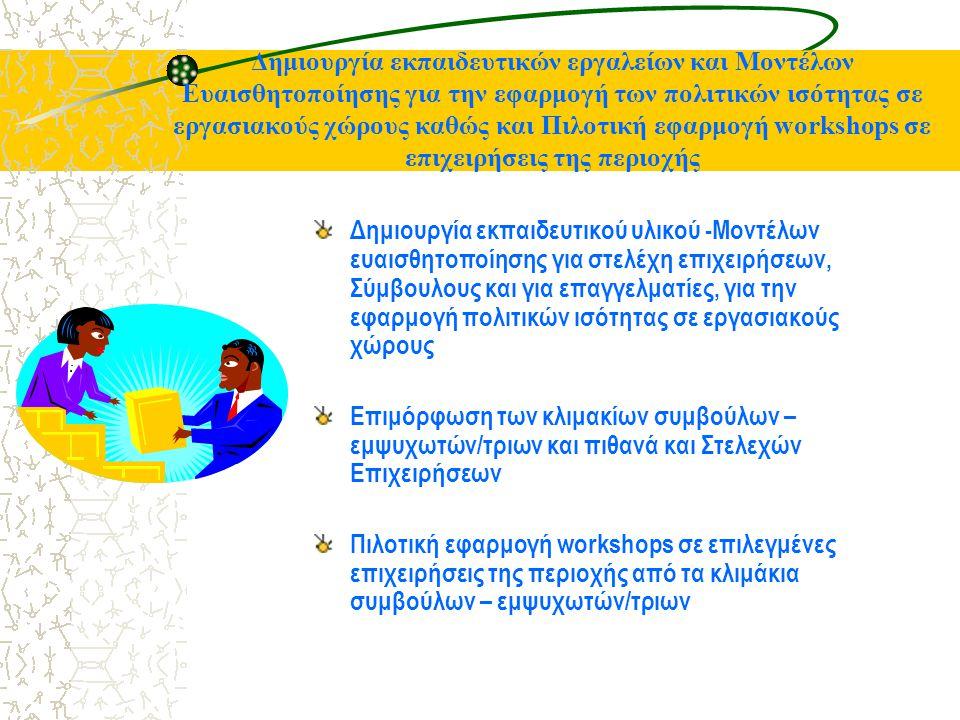 Δημιουργία εκπαιδευτικών εργαλείων και Μοντέλων Ευαισθητοποίησης για την εφαρμογή των πολιτικών ισότητας σε εργασιακούς χώρους καθώς και Πιλοτική εφαρμογή workshops σε επιχειρήσεις της περιοχής Δημιουργία εκπαιδευτικού υλικού -Μοντέλων ευαισθητοποίησης για στελέχη επιχειρήσεων, Σύμβουλους και για επαγγελματίες, για την εφαρμογή πολιτικών ισότητας σε εργασιακούς χώρους Επιμόρφωση των κλιμακίων συμβούλων – εμψυχωτών/τριων και πιθανά και Στελεχών Επιχειρήσεων Πιλοτική εφαρμογή workshops σε επιλεγμένες επιχειρήσεις της περιοχής από τα κλιμάκια συμβούλων – εμψυχωτών/τριων