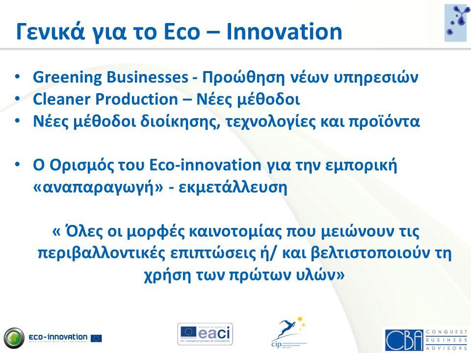 Γενικά για το Eco – Innovation 23 mil SMEs στην ΕΕ • 99% όλων των επιχειρήσεων • 1/3 των παγκόσμιων μετοχών Προκαλούν το 60-70% της βιομηχανικής μόλυνσης της ΕΕ 23 mil SMEs στην ΕΕ • 99% όλων των επιχειρήσεων • 1/3 των παγκόσμιων μετοχών Προκαλούν το 60-70% της βιομηχανικής μόλυνσης της ΕΕ • Μετριασμός του ρίσκου για οικολογικές ιδέες (50% ανά έργο) • Στόχευση προς τις αγορές • Γεφυροποίηση του χάσματος μεταξύ RTD και εκμετάλλευσης • Άμεση χρηματοδότηση • Μετριασμός του ρίσκου για οικολογικές ιδέες (50% ανά έργο) • Στόχευση προς τις αγορές • Γεφυροποίηση του χάσματος μεταξύ RTD και εκμετάλλευσης • Άμεση χρηματοδότηση Κύριοι Στόχοι:
