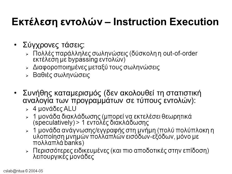 cslab@ntua © 2004-05 Εκτέλεση εντολών – Instruction Execution •Σύγχρονες τάσεις:  Πολλές παράλληλες σωληνώσεις (δύσκολη η out-of-order εκτέλεση με by