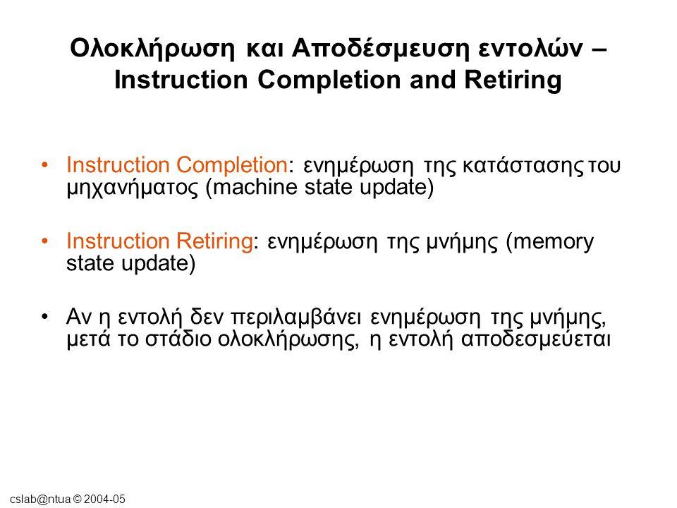 cslab@ntua © 2004-05 Ολοκλήρωση και Αποδέσμευση εντολών – Instruction Completion and Retiring •Instruction Completion: ενημέρωση της κατάστασης του μη