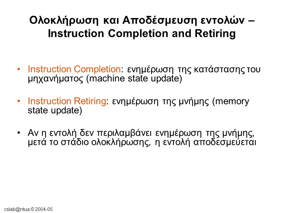 cslab@ntua © 2004-05 Ολοκλήρωση και Αποδέσμευση εντολών – Instruction Completion and Retiring •Τα στάδια ολοκλήρωσης και αποδέσμευσης των εντολών πρέπει να εκτελέσουν τις εντολές εν σειρά  coherence και consistency μνήμης •Λύση:  Reorder buffer  Store buffer  Load queue snooping