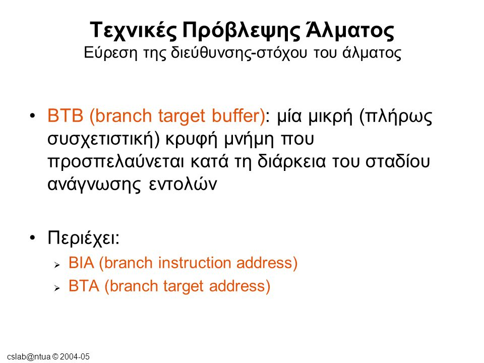cslab@ntua © 2004-05 Τεχνικές Πρόβλεψης Άλματος Εύρεση της διεύθυνσης-στόχου του άλματος •Με προσπέλαση του BTB, αν η πρόβλεψη άλματος είναι σωστή, δεν θα εισαχθούν καθυστερήσεις στον αγωγό