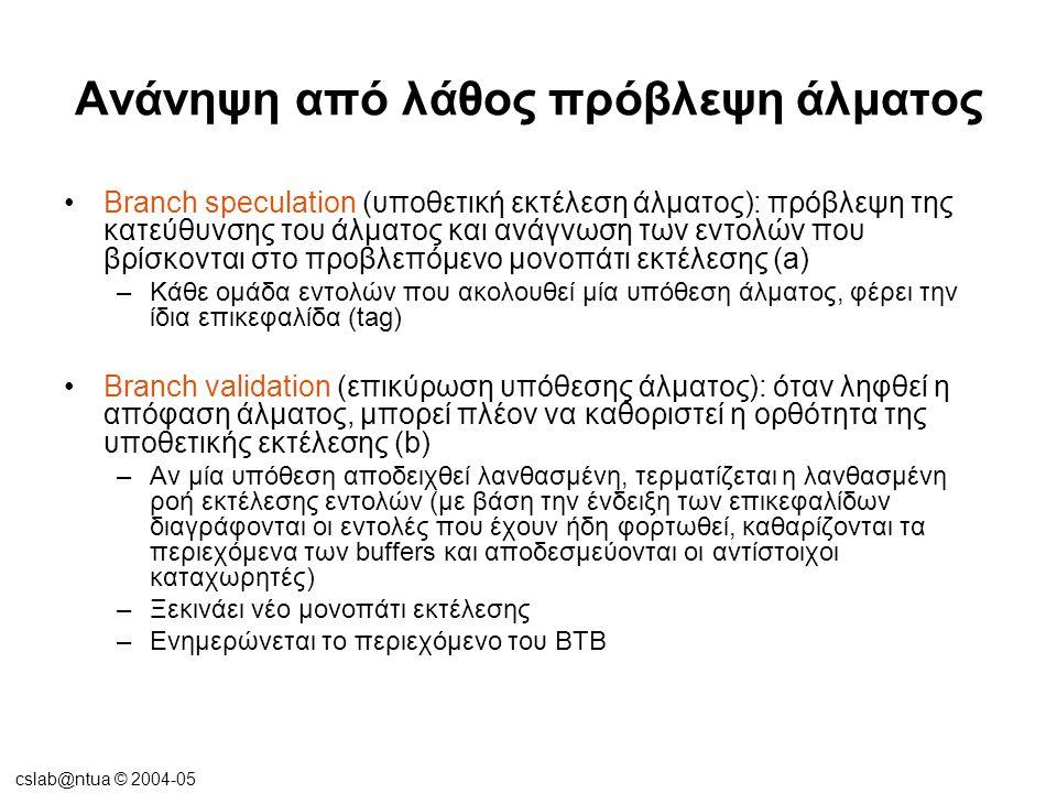 cslab@ntua © 2004-05 Ανάνηψη από λάθος πρόβλεψη άλματος •Branch speculation (υποθετική εκτέλεση άλματος): πρόβλεψη της κατεύθυνσης του άλματος και ανά