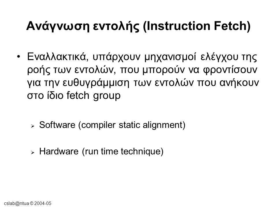 cslab@ntua © 2004-05 Ανάγνωση εντολής (Instruction Fetch) •Εναλλακτικά, υπάρχουν μηχανισμοί ελέγχου της ροής των εντολών, που μπορούν να φροντίσουν γι