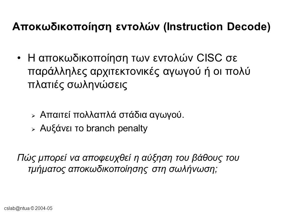 cslab@ntua © 2004-05 Αποκωδικοποίηση εντολών (Instruction Decode) •Λύση:  Μερική αποκωδικοποίηση των εντολών πριν την είσοδό τους στην I-cache (predecoding) Ο μηχανισμός πρωθύστερης αποκωδικοποίησης του AMD K5  Αύξηση του I-cache miss penalty  Αύξηση του μεγέθους της I-cache (για να συμπεριληφθούν τα predecoded bits)