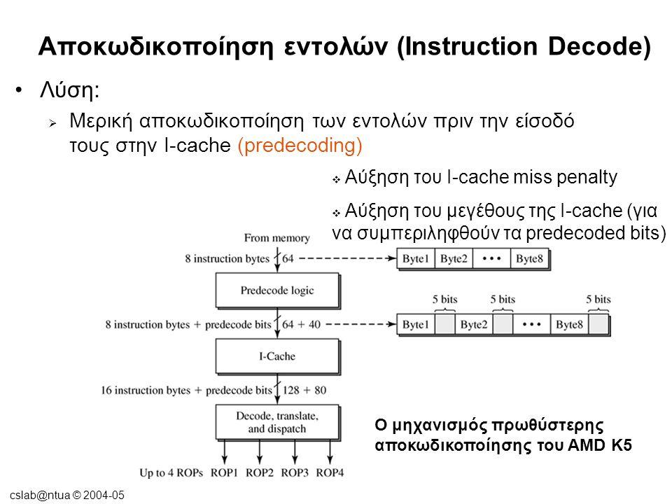 cslab@ntua © 2004-05 Αποκωδικοποίηση εντολών (Instruction Decode) •Λύση:  Μερική αποκωδικοποίηση των εντολών πριν την είσοδό τους στην I-cache (prede