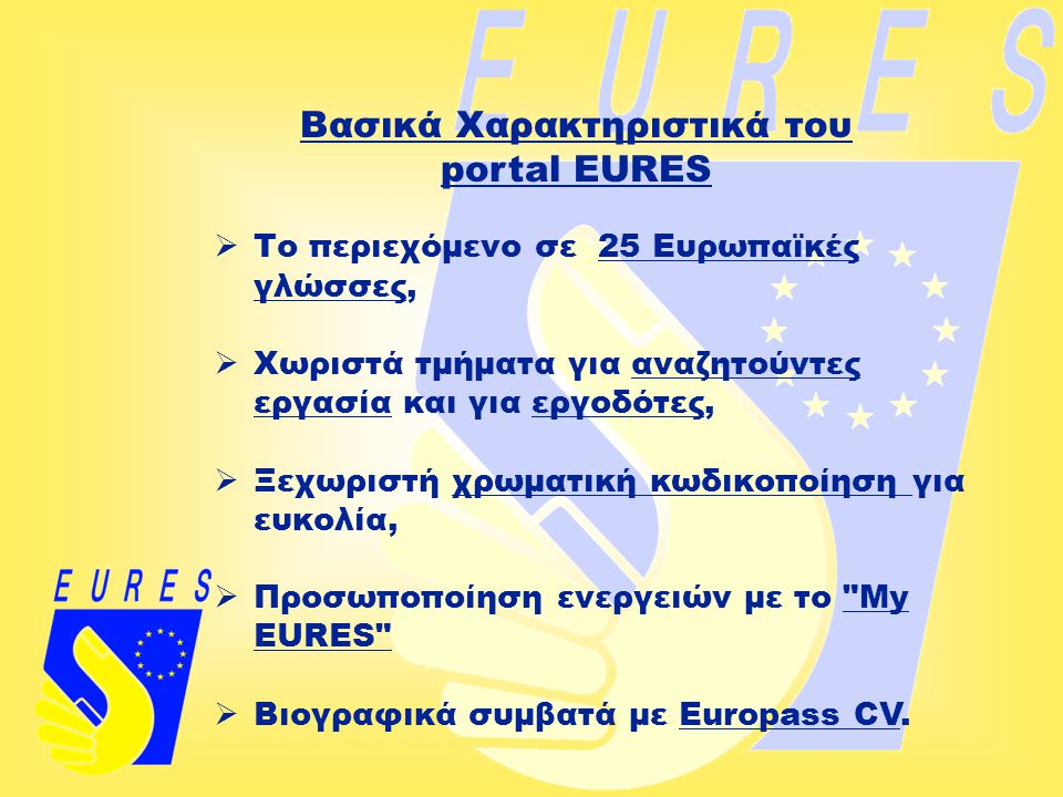 Βασικά Χαρακτηριστικά του portal EURES  Το περιεχόμενο σε 25 Ευρωπαϊκές γλώσσες,  Χωριστά τμήματα για αναζητούντες εργασία και για εργοδότες,  Ξεχω