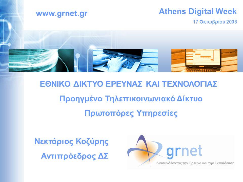 Athens Digital Week 17 Οκτωβρίου 2008 www.grnet.gr ΕΘΝΙΚΟ ΔΙΚΤΥΟ ΕΡΕΥΝΑΣ ΚΑΙ ΤΕΧΝΟΛΟΓΙΑΣ Προηγμένο Τηλεπικοινωνιακό Δίκτυο Πρωτοπόρες Υπηρεσίες Νεκτάριος Κοζύρης Αντιπρόεδρος ΔΣ