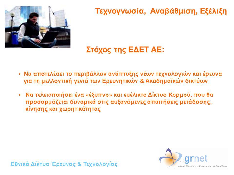 Εθνικό Δίκτυο Έρευνας & Τεχνολογίας Τεχνογνωσία, Αναβάθμιση, Εξέλιξη Στόχος της ΕΔΕΤ ΑΕ: • Να αποτελέσει το περιβάλλον ανάπτυξης νέων τεχνολογιών και έρευνα για τη μελλοντική γενιά των Ερευνητικών & Ακαδημαϊκών δικτύων • Να τελειοποιήσει ένα «έξυπνο» και ευέλικτο Δίκτυο Κορμού, που θα προσαρμόζεται δυναμικά στις αυξανόμενες απαιτήσεις μετάδοσης, κίνησης και χωρητικότητας