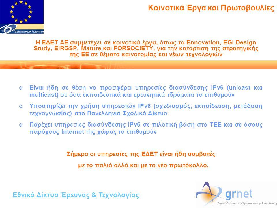 Η ΕΔΕΤ ΑΕ συμμετέχει σε κοινοτικά έργα, όπως τα Ennovation, EGI Design Study, EIRGSP, Mature και FORSOCIETY, για την κατάρτιση της στρατηγικής της ΕΕ σε θέματα καινοτομίας και νέων τεχνολογιών oΕίναι ήδη σε θέση να προσφέρει υπηρεσίες διασύνδεσης IPv6 (unicast και multicast) σε όσα εκπαιδευτικά και ερευνητικά ιδρύματα το επιθυμούν oΥποστηρίζει την χρήση υπηρεσιών IPv6 (σχεδιασμός, εκπαίδευση, μετάδοση τεχνογνωσίας) στο Πανελλήνιο Σχολικό Δίκτυο oΠαρέχει υπηρεσίες διασύνδεσης IPv6 σε πιλοτική βάση στο ΤΕΕ και σε όσους παρόχους Internet της χώρας το επιθυμούν Σήμερα οι υπηρεσίες της ΕΔΕΤ είναι ήδη συμβατές με το παλιό αλλά και με το νέο πρωτόκολλο.