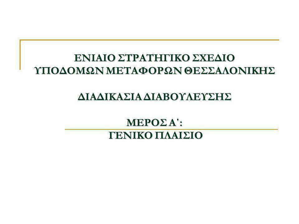 ΕΝΙΑΙΟ ΣΤΡΑΤΗΓΙΚΟ ΣΧΕΔΙΟ ΥΠΟΔΟΜΩΝ ΜΕΤΑΦΟΡΩΝ ΘΕΣΣΑΛΟΝΙΚΗΣ ΔΙΑΔΙΚΑΣΙΑ ΔΙΑΒΟΥΛΕΥΣΗΣ ΜΕΡΟΣ Α΄: ΓΕΝΙΚΟ ΠΛΑΙΣΙΟ